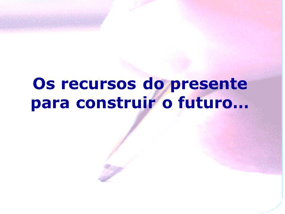Os recursos do presente para construir o futuro…