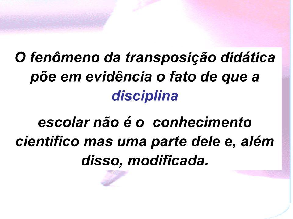 O fenômeno da transposição didática põe em evidência o fato de que a disciplina
