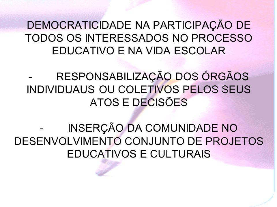 DEMOCRATICIDADE NA PARTICIPAÇÃO DE TODOS OS INTERESSADOS NO PROCESSO EDUCATIVO E NA VIDA ESCOLAR - RESPONSABILIZAÇÃO DOS ÓRGÃOS INDIVIDUAUS OU COLETIVOS PELOS SEUS ATOS E DECISÕES - INSERÇÃO DA COMUNIDADE NO DESENVOLVIMENTO CONJUNTO DE PROJETOS EDUCATIVOS E CULTURAIS