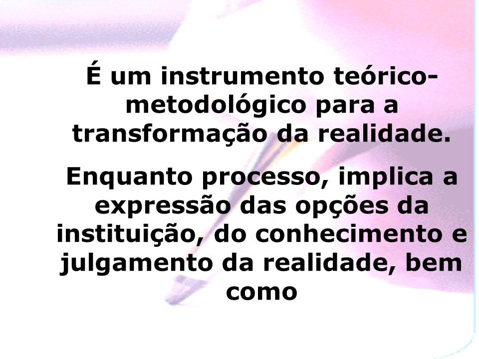 É um instrumento teórico-metodológico para a transformação da realidade.