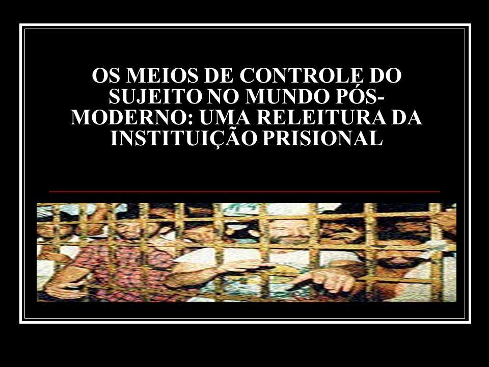 OS MEIOS DE CONTROLE DO SUJEITO NO MUNDO PÓS-MODERNO: UMA RELEITURA DA INSTITUIÇÃO PRISIONAL