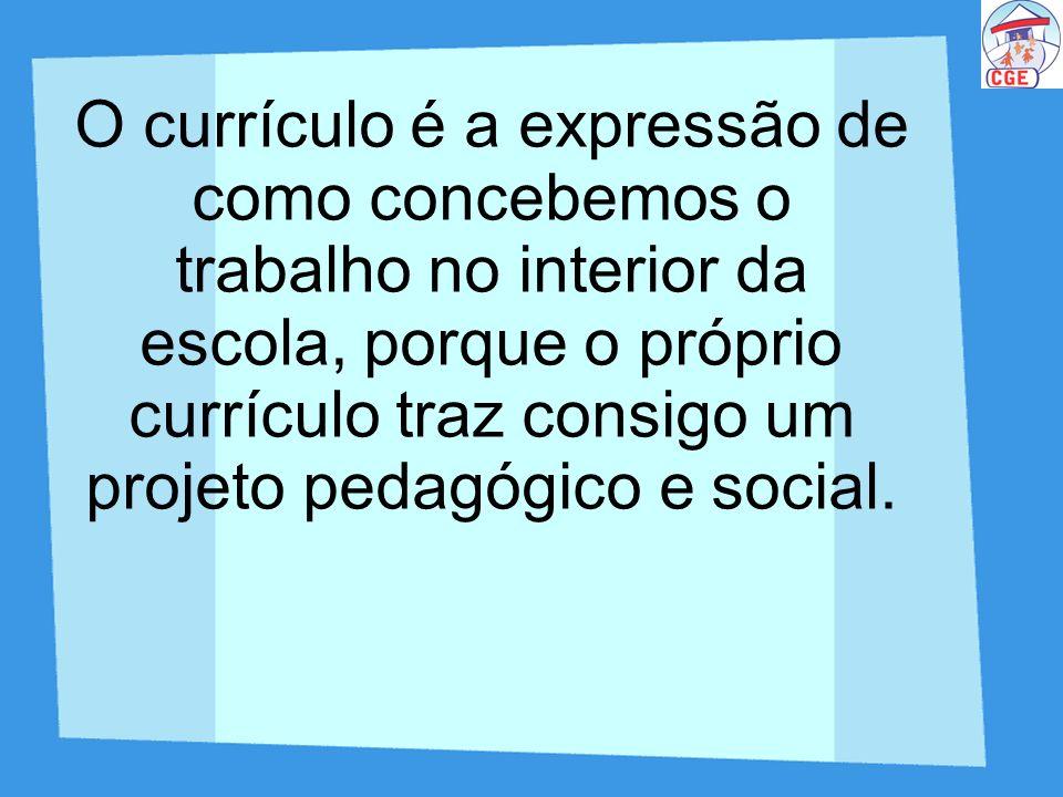 O currículo é a expressão de como concebemos o trabalho no interior da escola, porque o próprio currículo traz consigo um projeto pedagógico e social.