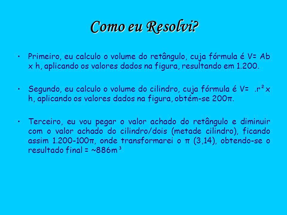 Como eu Resolvi Primeiro, eu calculo o volume do retângulo, cuja fórmula é V= Ab x h, aplicando os valores dados na figura, resultando em 1.200.
