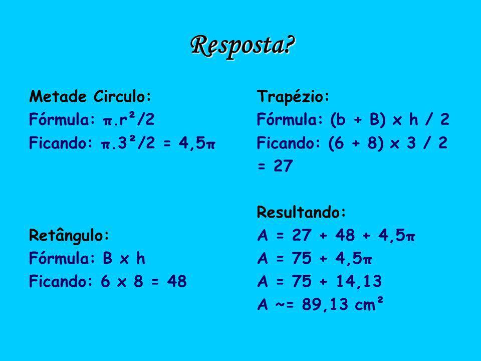 Resposta Metade Circulo: Fórmula: π.r²/2 Ficando: π.3²/2 = 4,5π