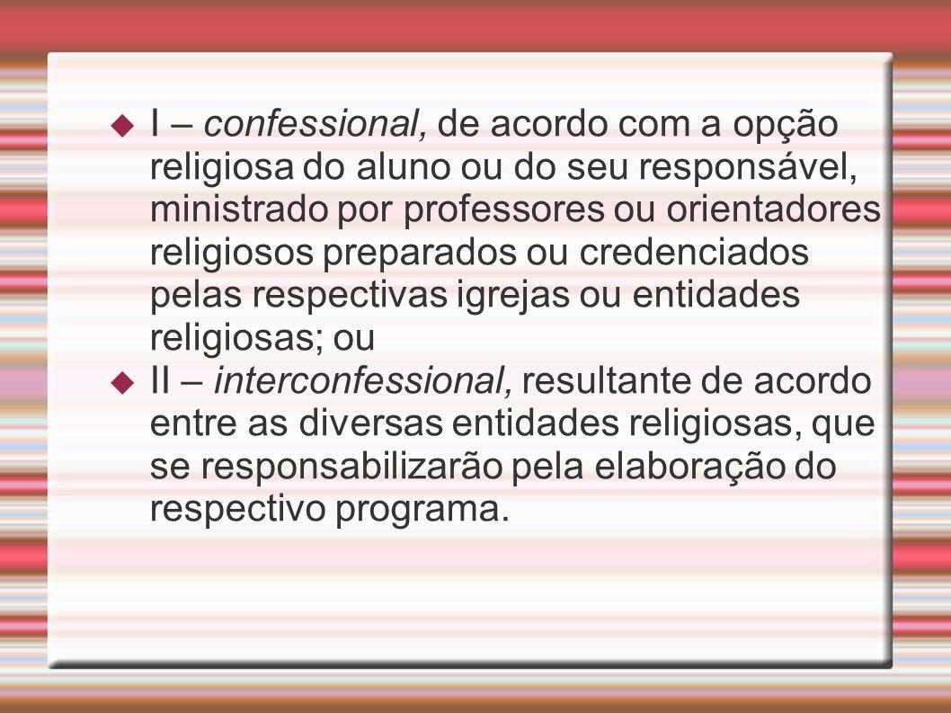 I – confessional, de acordo com a opção religiosa do aluno ou do seu responsável, ministrado por professores ou orientadores religiosos preparados ou credenciados pelas respectivas igrejas ou entidades religiosas; ou