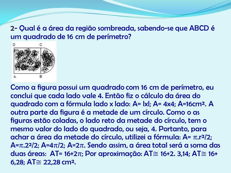 2- Qual é a área da região sombreada, sabendo-se que ABCD é um quadrado de 16 cm de perímetro.