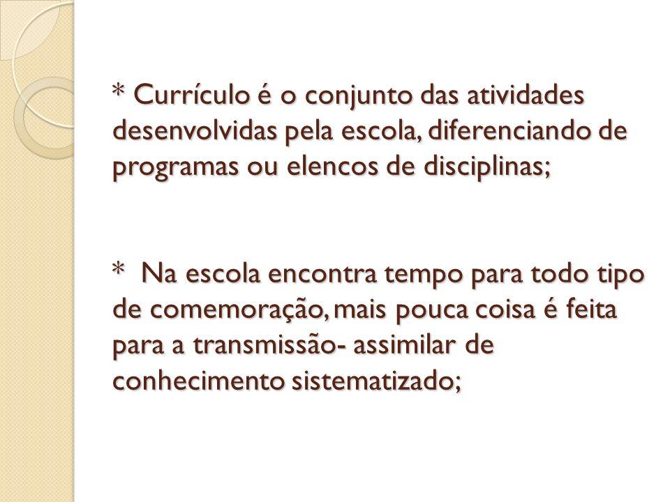 * Currículo é o conjunto das atividades desenvolvidas pela escola, diferenciando de programas ou elencos de disciplinas; * Na escola encontra tempo para todo tipo de comemoração, mais pouca coisa é feita para a transmissão- assimilar de conhecimento sistematizado;