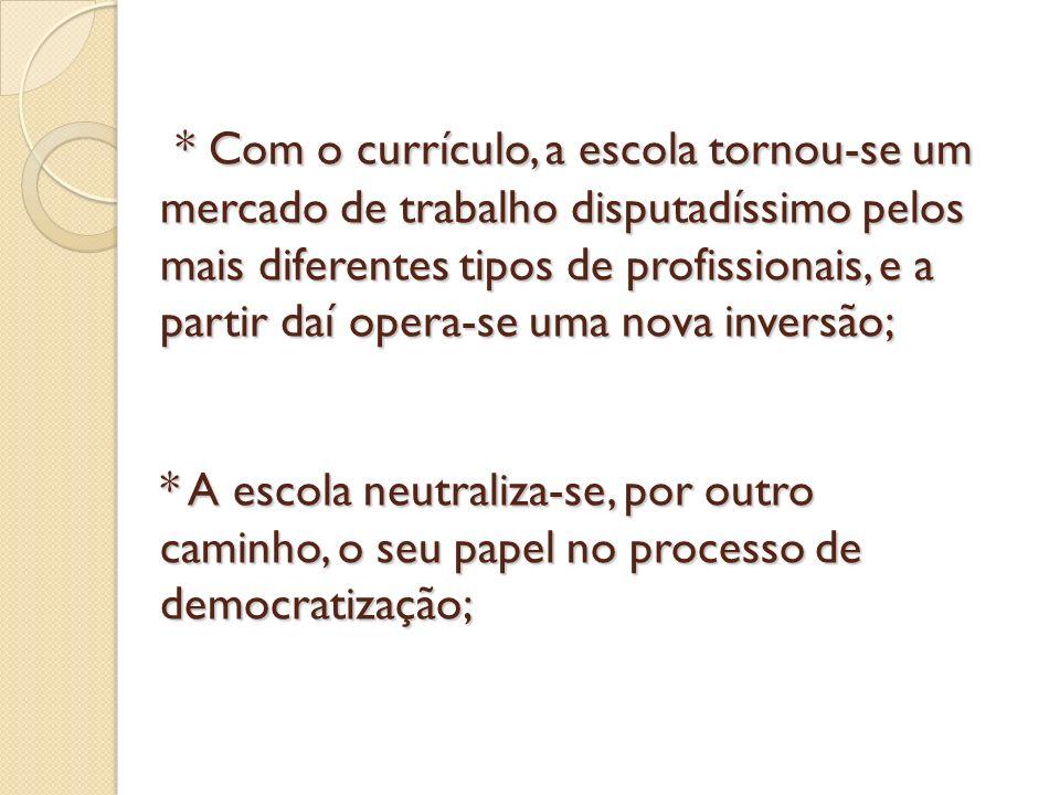 * Com o currículo, a escola tornou-se um mercado de trabalho disputadíssimo pelos mais diferentes tipos de profissionais, e a partir daí opera-se uma nova inversão; * A escola neutraliza-se, por outro caminho, o seu papel no processo de democratização;