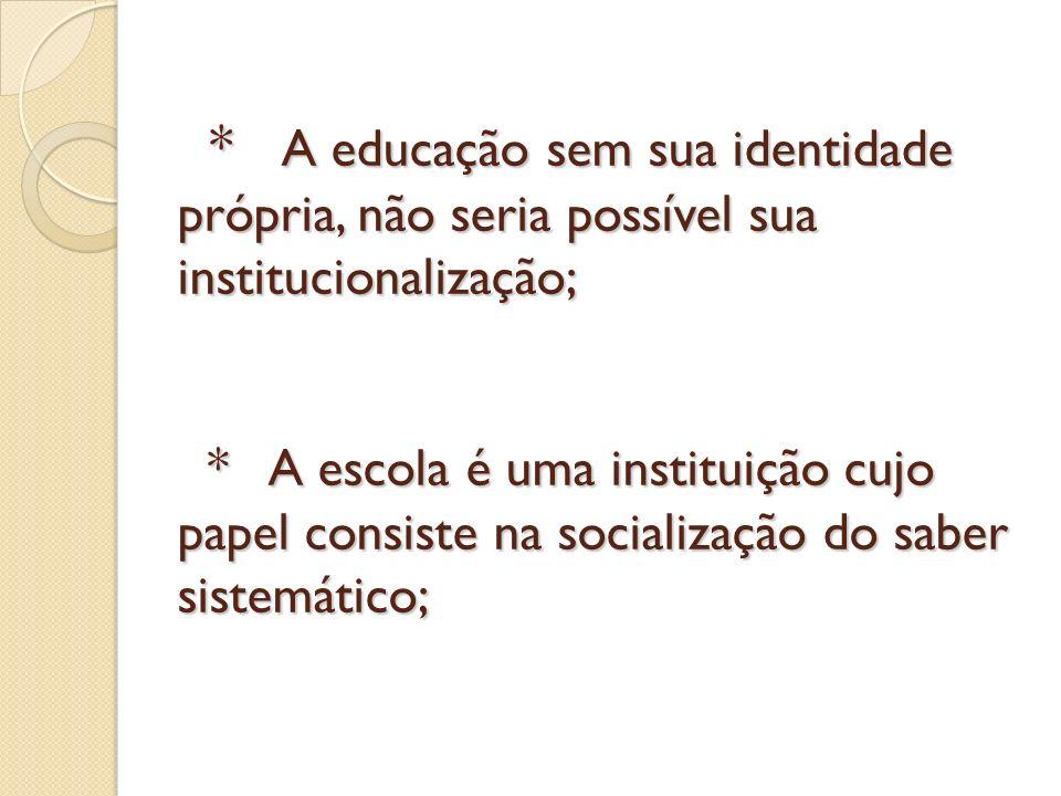 * A educação sem sua identidade própria, não seria possível sua institucionalização; * A escola é uma instituição cujo papel consiste na socialização do saber sistemático;