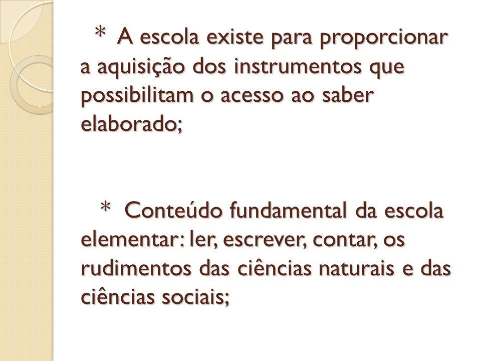 * A escola existe para proporcionar a aquisição dos instrumentos que possibilitam o acesso ao saber elaborado; * Conteúdo fundamental da escola elementar: ler, escrever, contar, os rudimentos das ciências naturais e das ciências sociais;