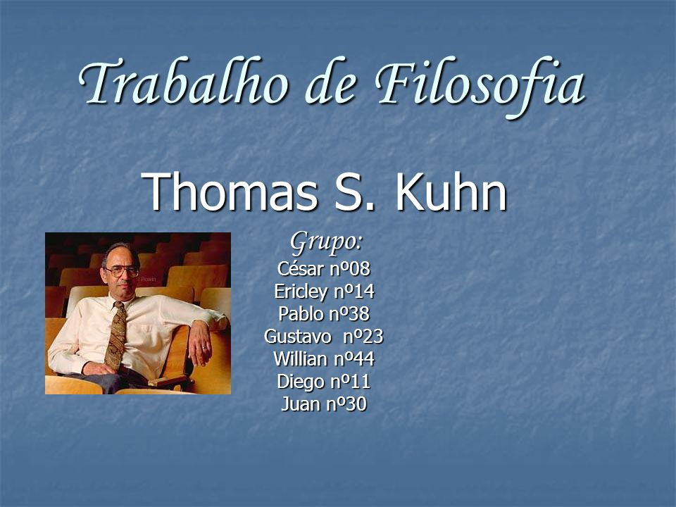Trabalho de Filosofia Thomas S. Kuhn Grupo: César nº08 Ericley nº14