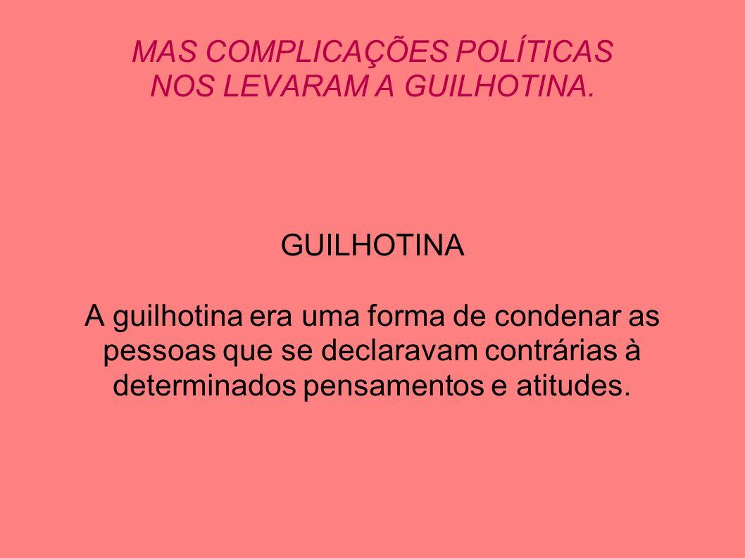 MAS COMPLICAÇÕES POLÍTICAS NOS LEVARAM A GUILHOTINA.