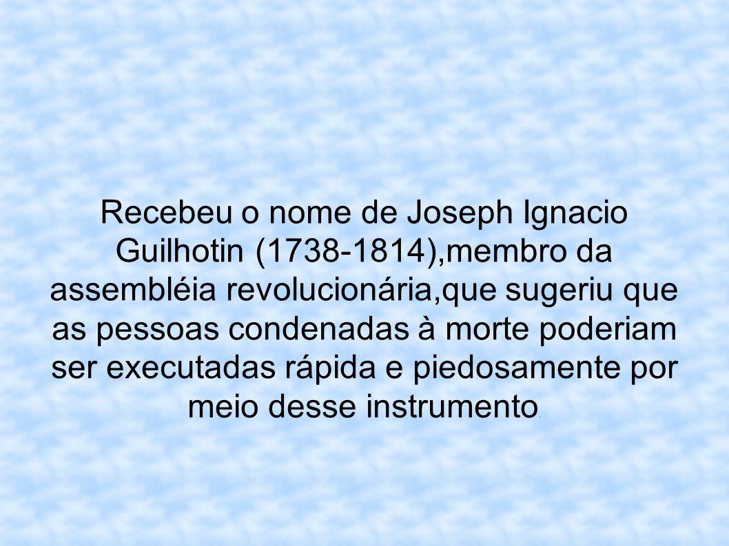 Recebeu o nome de Joseph Ignacio Guilhotin (1738-1814),membro da assembléia revolucionária,que sugeriu que as pessoas condenadas à morte poderiam ser executadas rápida e piedosamente por meio desse instrumento.