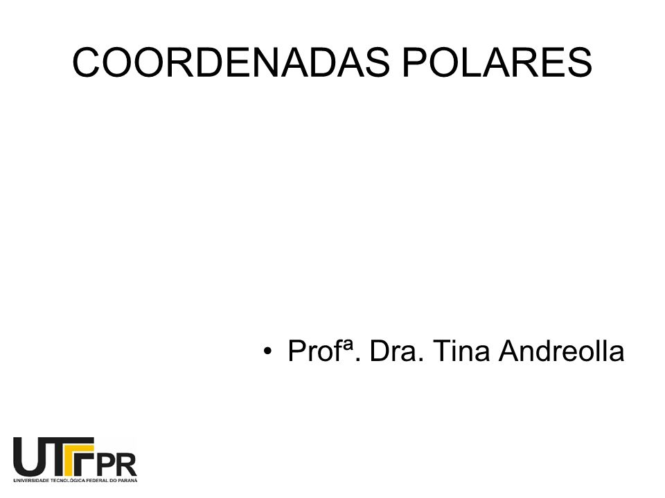 COORDENADAS POLARES Profª. Dra. Tina Andreolla