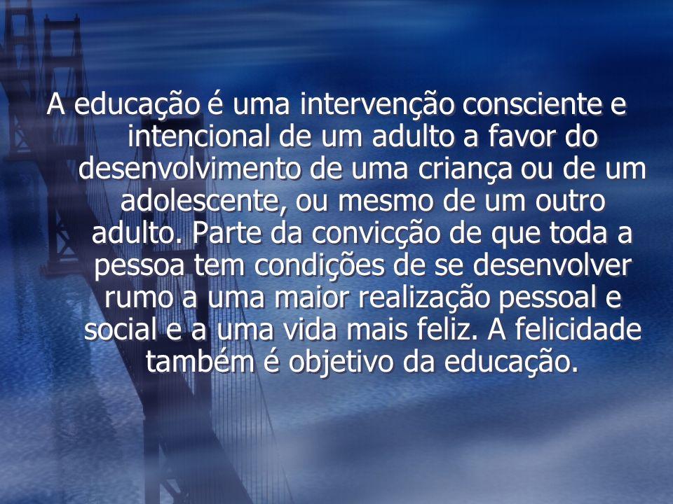 A educação é uma intervenção consciente e intencional de um adulto a favor do desenvolvimento de uma criança ou de um adolescente, ou mesmo de um outro adulto.