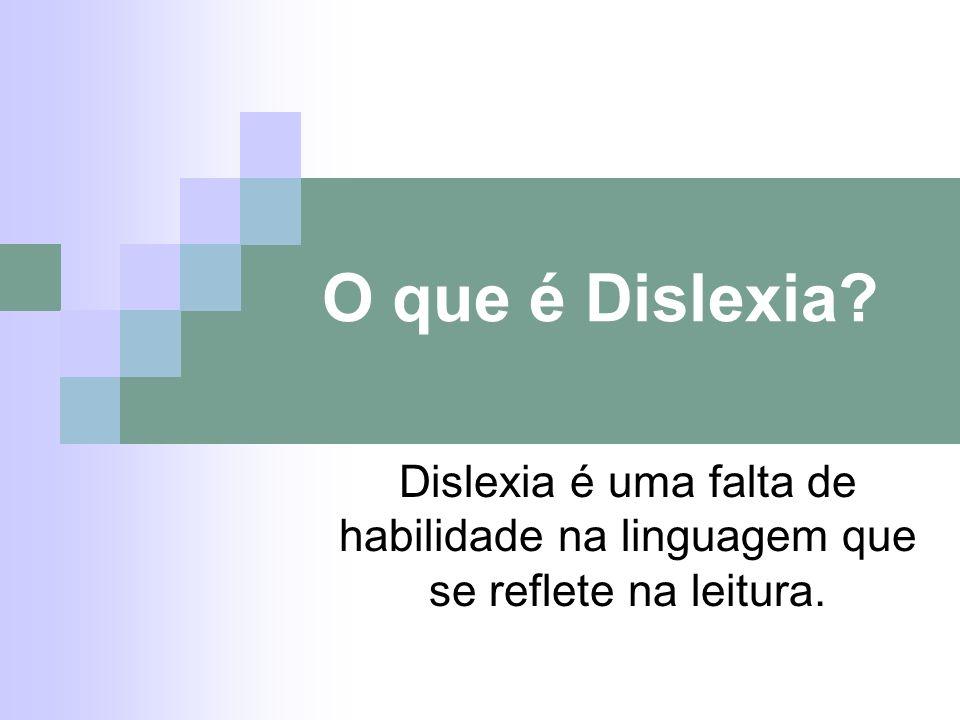 O que é Dislexia Dislexia é uma falta de habilidade na linguagem que se reflete na leitura.