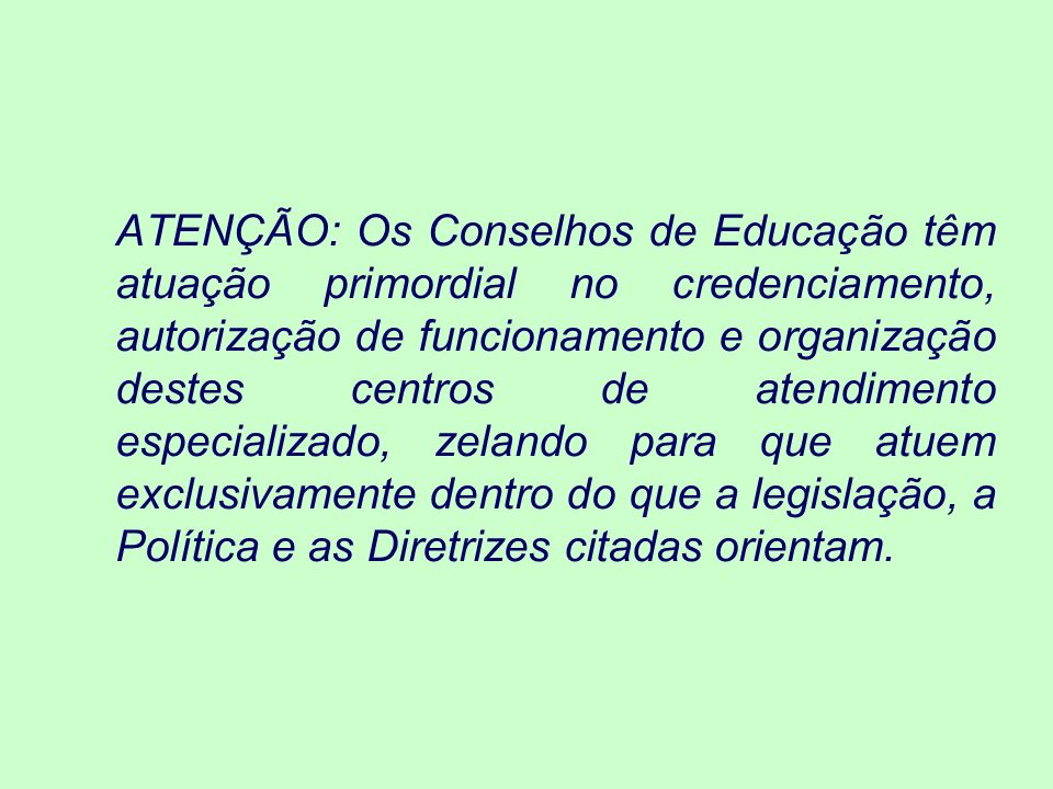 ATENÇÃO: Os Conselhos de Educação têm atuação primordial no credenciamento, autorização de funcionamento e organização destes centros de atendimento especializado, zelando para que atuem exclusivamente dentro do que a legislação, a Política e as Diretrizes citadas orientam.