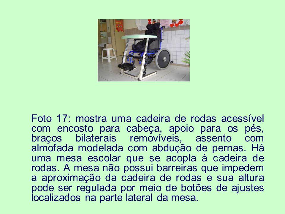 Foto 17: mostra uma cadeira de rodas acessível com encosto para cabeça, apoio para os pés, braços bilaterais removíveis, assento com almofada modelada com abdução de pernas.