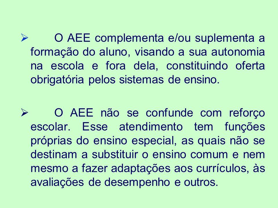 O AEE complementa e/ou suplementa a formação do aluno, visando a sua autonomia na escola e fora dela, constituindo oferta obrigatória pelos sistemas de ensino.