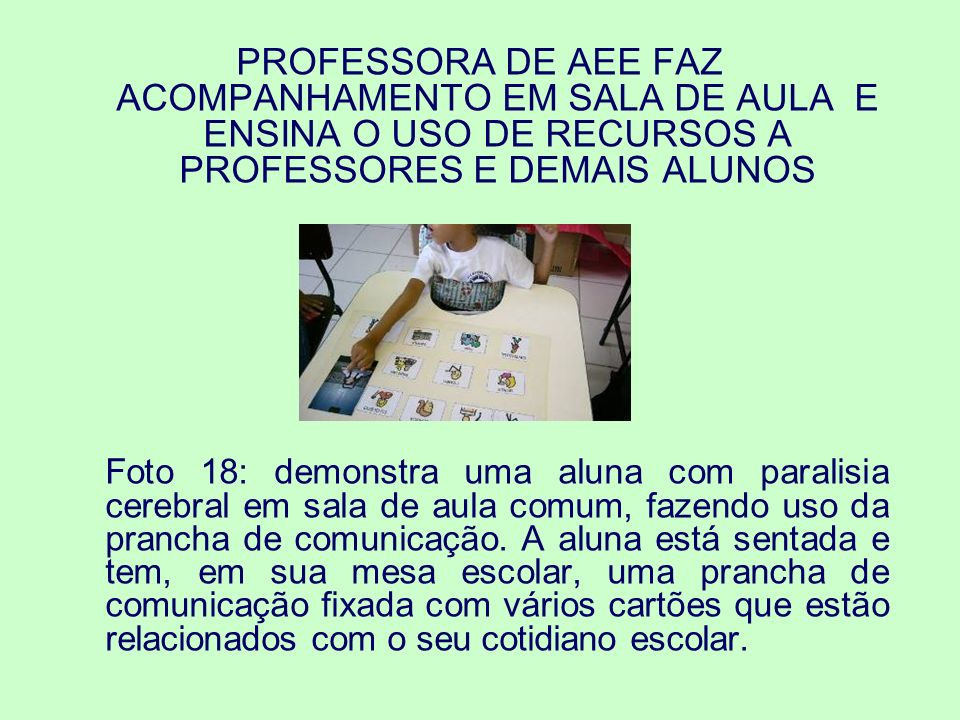 PROFESSORA DE AEE FAZ ACOMPANHAMENTO EM SALA DE AULA E ENSINA O USO DE RECURSOS A PROFESSORES E DEMAIS ALUNOS