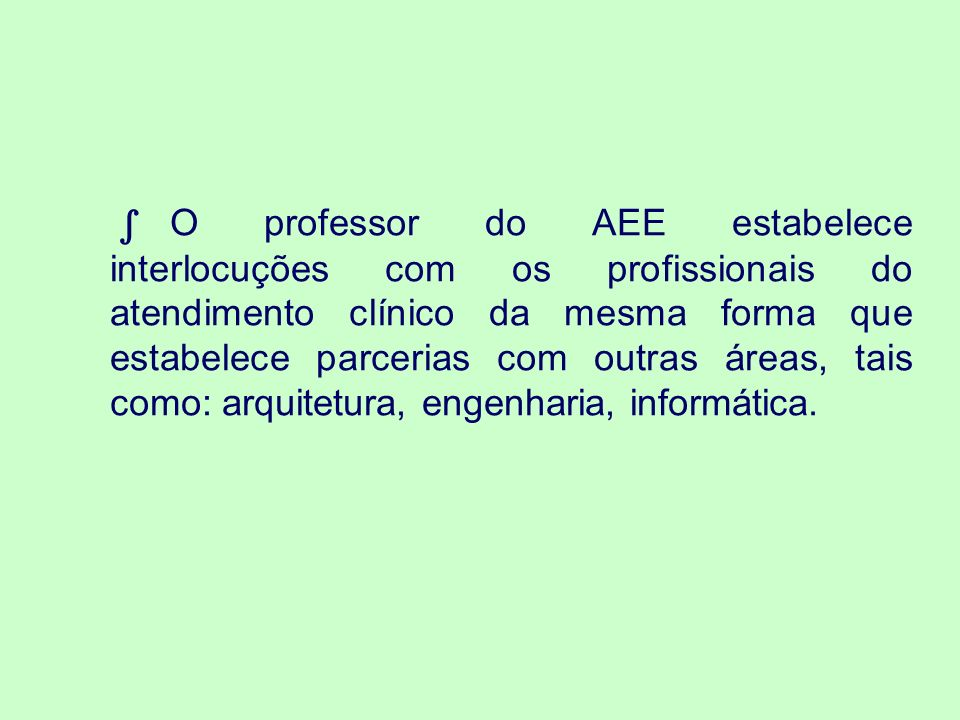 ∫ O professor do AEE estabelece interlocuções com os profissionais do atendimento clínico da mesma forma que estabelece parcerias com outras áreas, tais como: arquitetura, engenharia, informática.