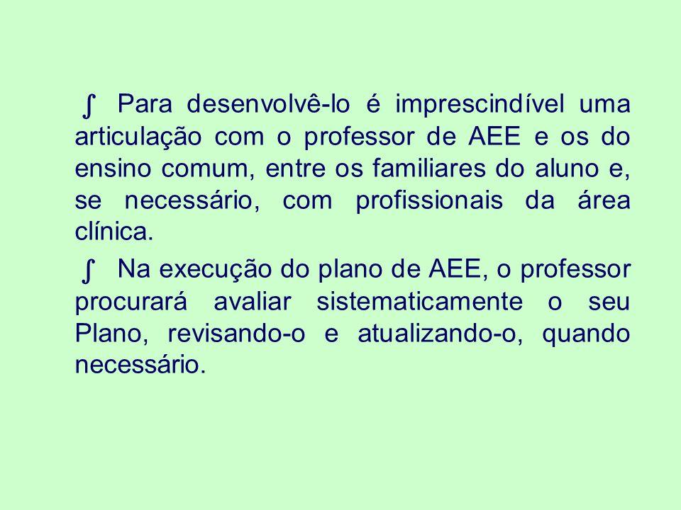 ∫ Para desenvolvê-lo é imprescindível uma articulação com o professor de AEE e os do ensino comum, entre os familiares do aluno e, se necessário, com profissionais da área clínica.