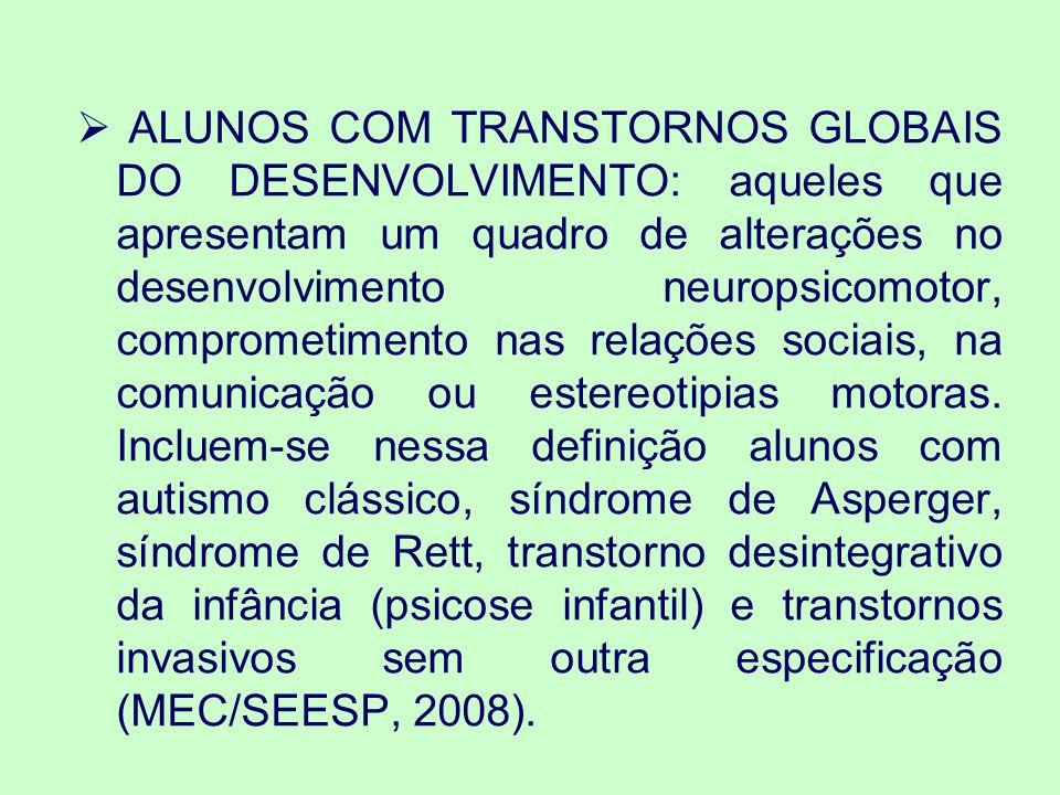 ALUNOS COM TRANSTORNOS GLOBAIS DO DESENVOLVIMENTO: aqueles que apresentam um quadro de alterações no desenvolvimento neuropsicomotor, comprometimento nas relações sociais, na comunicação ou estereotipias motoras.