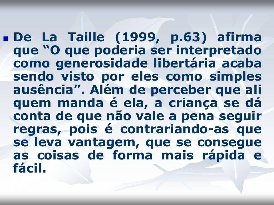 De La Taille (1999, p.63) afirma que O que poderia ser interpretado como generosidade libertária acaba sendo visto por eles como simples ausência .