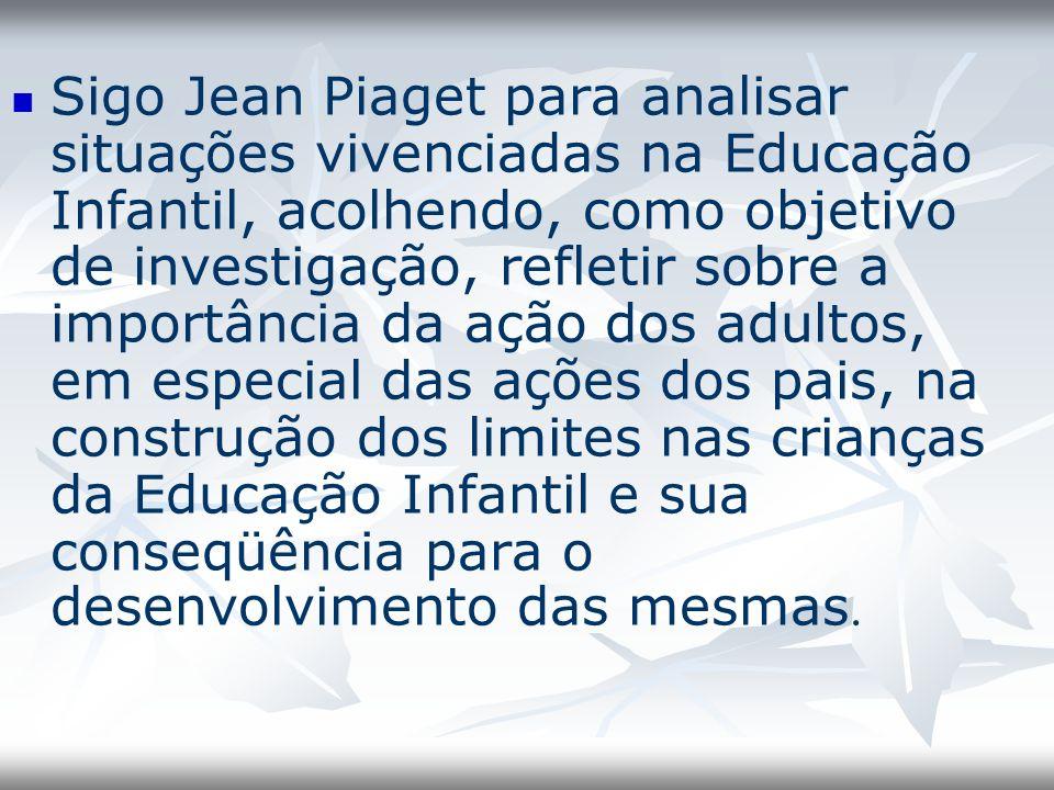 Sigo Jean Piaget para analisar situações vivenciadas na Educação Infantil, acolhendo, como objetivo de investigação, refletir sobre a importância da ação dos adultos, em especial das ações dos pais, na construção dos limites nas crianças da Educação Infantil e sua conseqüência para o desenvolvimento das mesmas.