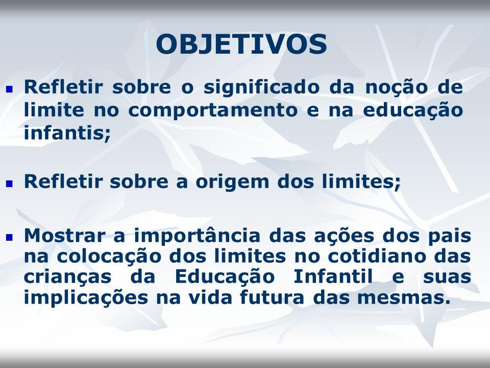 OBJETIVOS Refletir sobre o significado da noção de limite no comportamento e na educação infantis; Refletir sobre a origem dos limites;