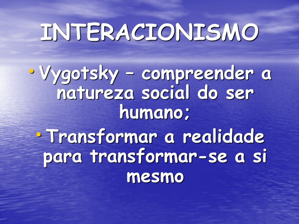 INTERACIONISMO Vygotsky – compreender a natureza social do ser humano;