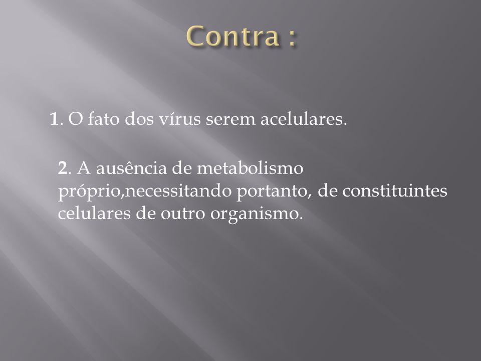 Contra : 1. O fato dos vírus serem acelulares.