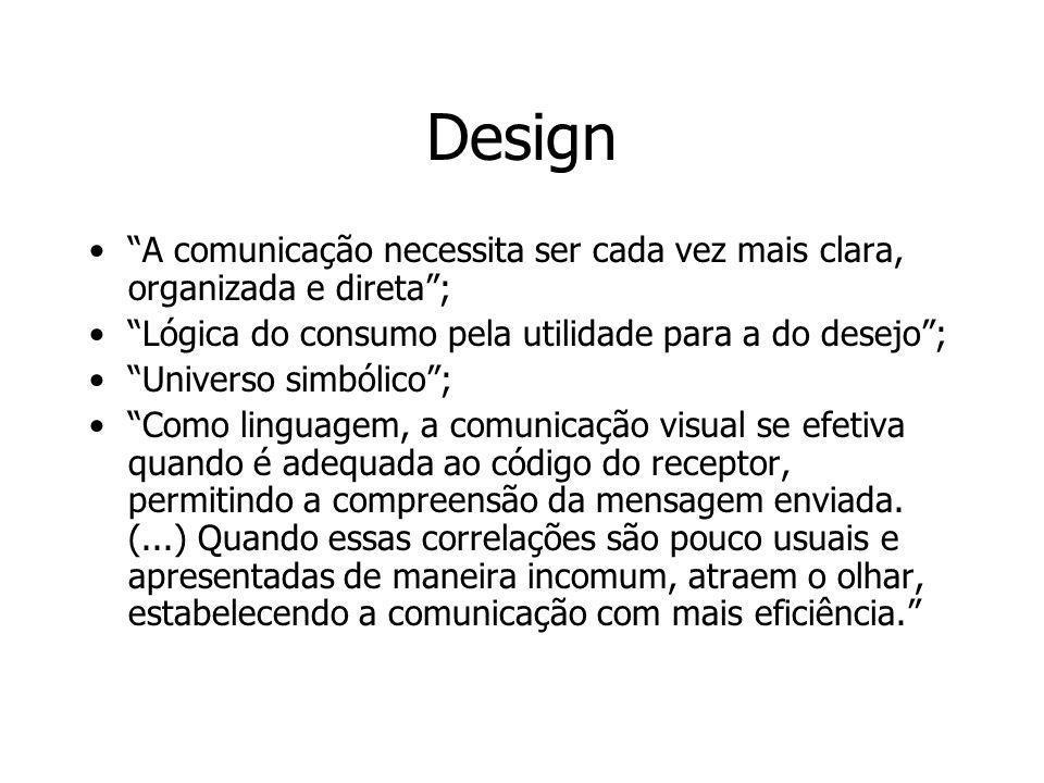 Design A comunicação necessita ser cada vez mais clara, organizada e direta ; Lógica do consumo pela utilidade para a do desejo ;