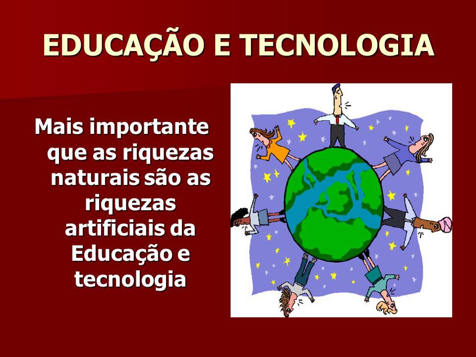EDUCAÇÃO E TECNOLOGIA Mais importante que as riquezas naturais são as riquezas artificiais da Educação e tecnologia.