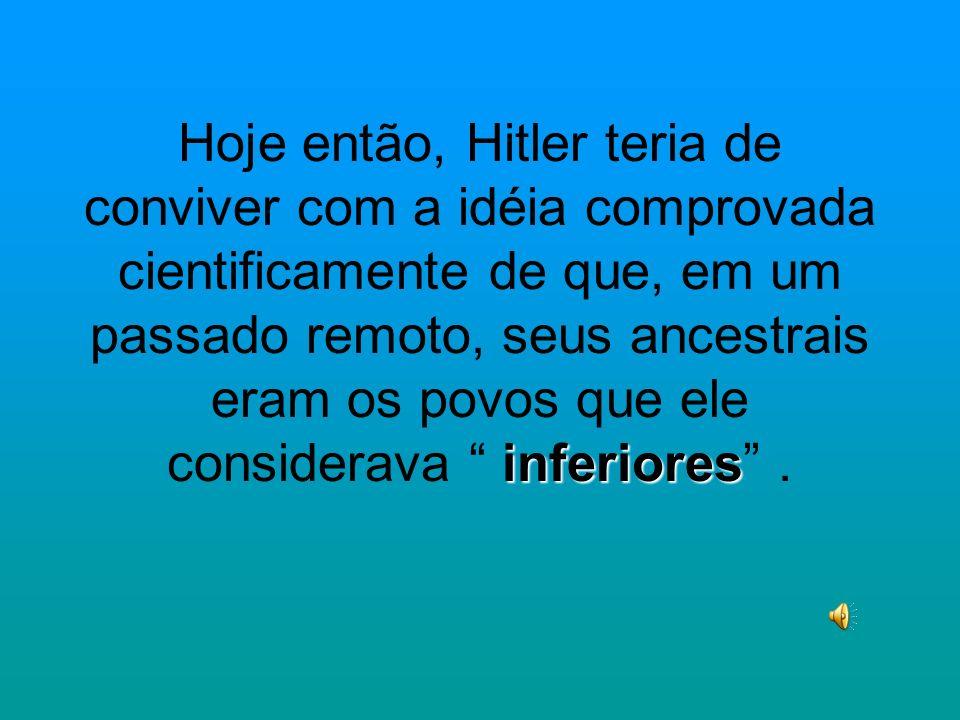 Hoje então, Hitler teria de conviver com a idéia comprovada cientificamente de que, em um passado remoto, seus ancestrais eram os povos que ele considerava inferiores .