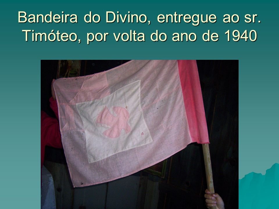 Bandeira do Divino, entregue ao sr. Timóteo, por volta do ano de 1940