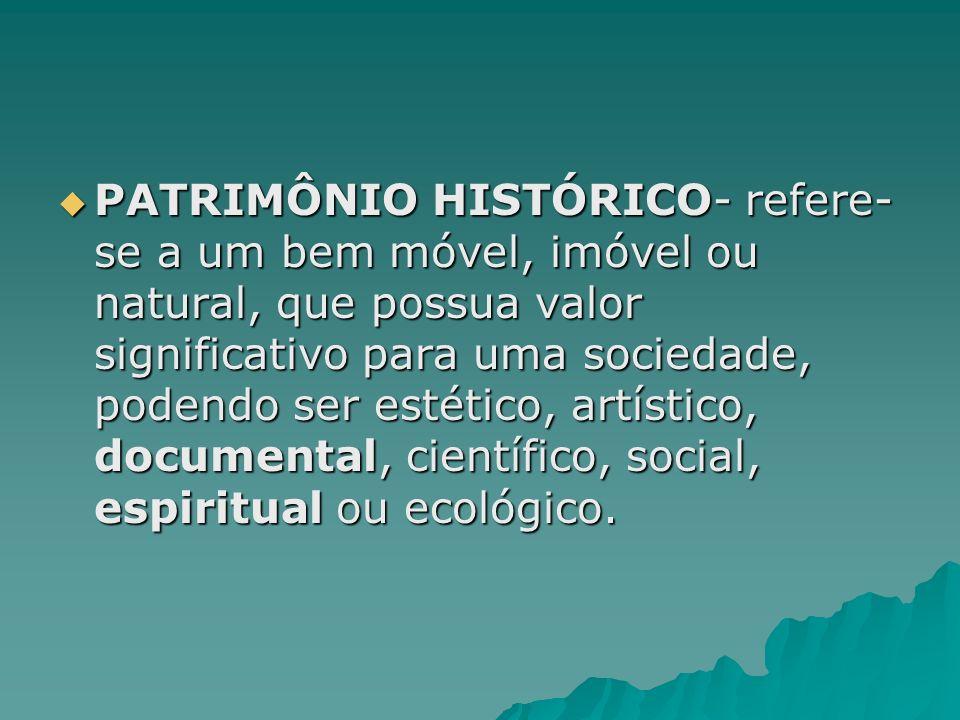 PATRIMÔNIO HISTÓRICO- refere-se a um bem móvel, imóvel ou natural, que possua valor significativo para uma sociedade, podendo ser estético, artístico, documental, científico, social, espiritual ou ecológico.