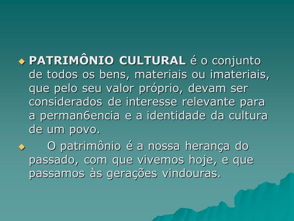 PATRIMÔNIO CULTURAL é o conjunto de todos os bens, materiais ou imateriais, que pelo seu valor próprio, devam ser considerados de interesse relevante para a perman6encia e a identidade da cultura de um povo.
