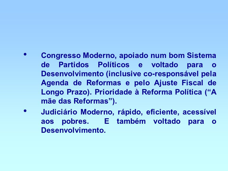 Congresso Moderno, apoiado num bom Sistema de Partidos Políticos e voltado para o Desenvolvimento (inclusive co-responsável pela Agenda de Reformas e pelo Ajuste Fiscal de Longo Prazo). Prioridade à Reforma Política ( A mãe das Reformas ).