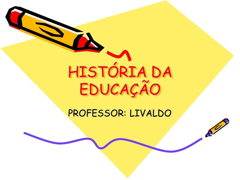 HISTÓRIA DA EDUCAÇÃO PROFESSOR: LIVALDO