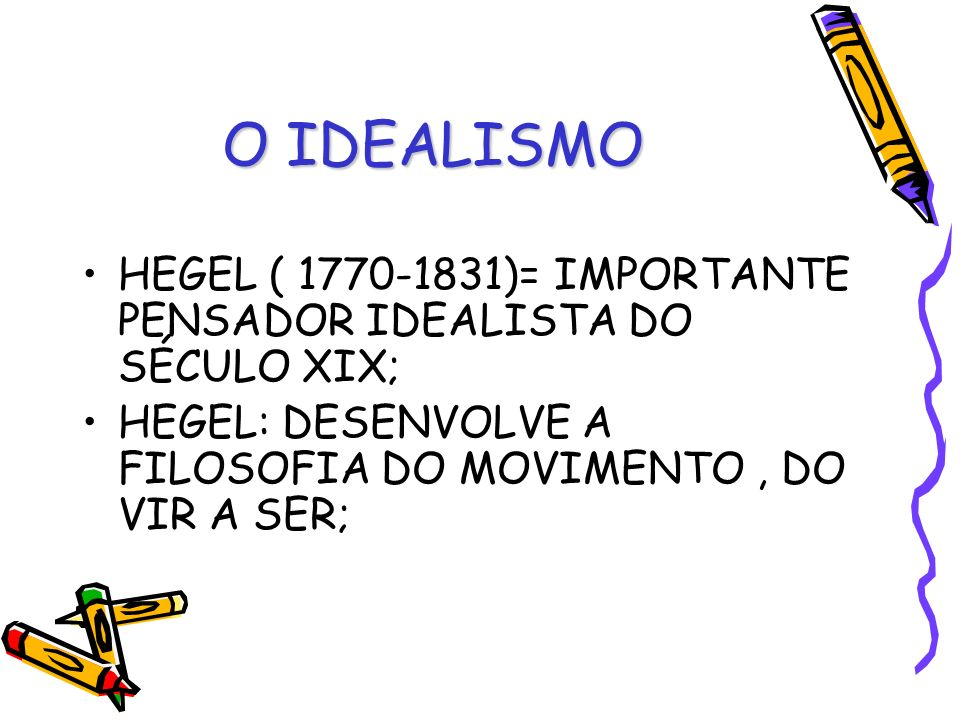 O IDEALISMO HEGEL ( 1770-1831)= IMPORTANTE PENSADOR IDEALISTA DO SÉCULO XIX; HEGEL: DESENVOLVE A FILOSOFIA DO MOVIMENTO , DO VIR A SER;