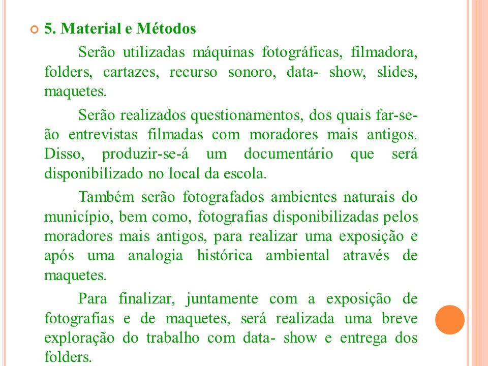5. Material e Métodos Serão utilizadas máquinas fotográficas, filmadora, folders, cartazes, recurso sonoro, data- show, slides, maquetes.