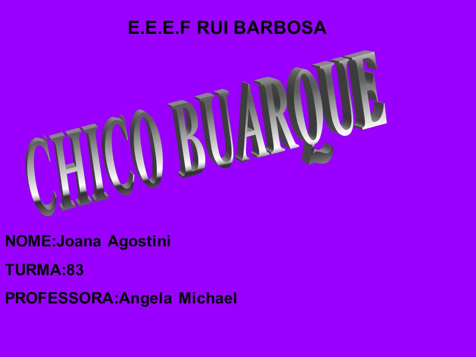 CHICO BUARQUE E.E.E.F RUI BARBOSA NOME:Joana Agostini TURMA:83