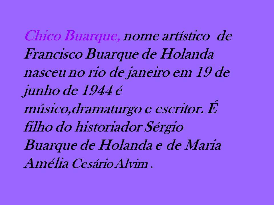 Chico Buarque, nome artístico de Francisco Buarque de Holanda nasceu no rio de janeiro em 19 de junho de 1944 é músico,dramaturgo e escritor.
