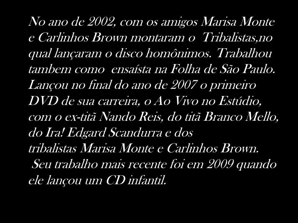 No ano de 2002, com os amigos Marisa Monte e Carlinhos Brown montaram o Tribalistas,no qual lançaram o disco homônimos. Trabalhou tambem como ensaísta na Folha de São Paulo. Lançou no final do ano de 2007 o primeiro DVD de sua carreira, o Ao Vivo no Estúdio, com o ex-titã Nando Reis, do titã Branco Mello, do Ira! Edgard Scandurra e dos tribalistas Marisa Monte e Carlinhos Brown.