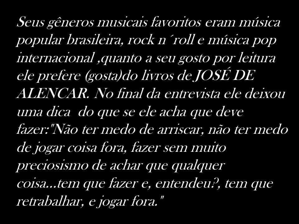 Seus gêneros musicais favoritos eram música popular brasileira, rock n´roll e música pop internacional ,quanto a seu gosto por leitura ele prefere (gosta)do livros de JOSÉ DE ALENCAR.
