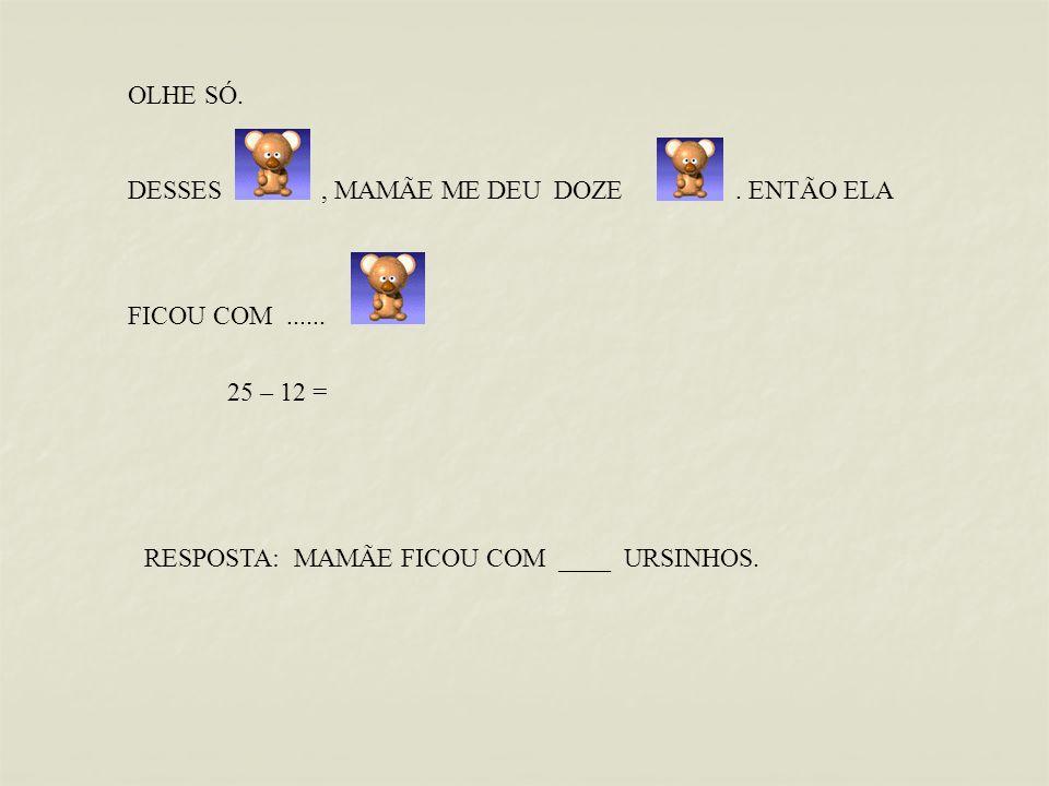 OLHE SÓ. DESSES , MAMÃE ME DEU DOZE . ENTÃO ELA. FICOU COM ...... 25 – 12 =