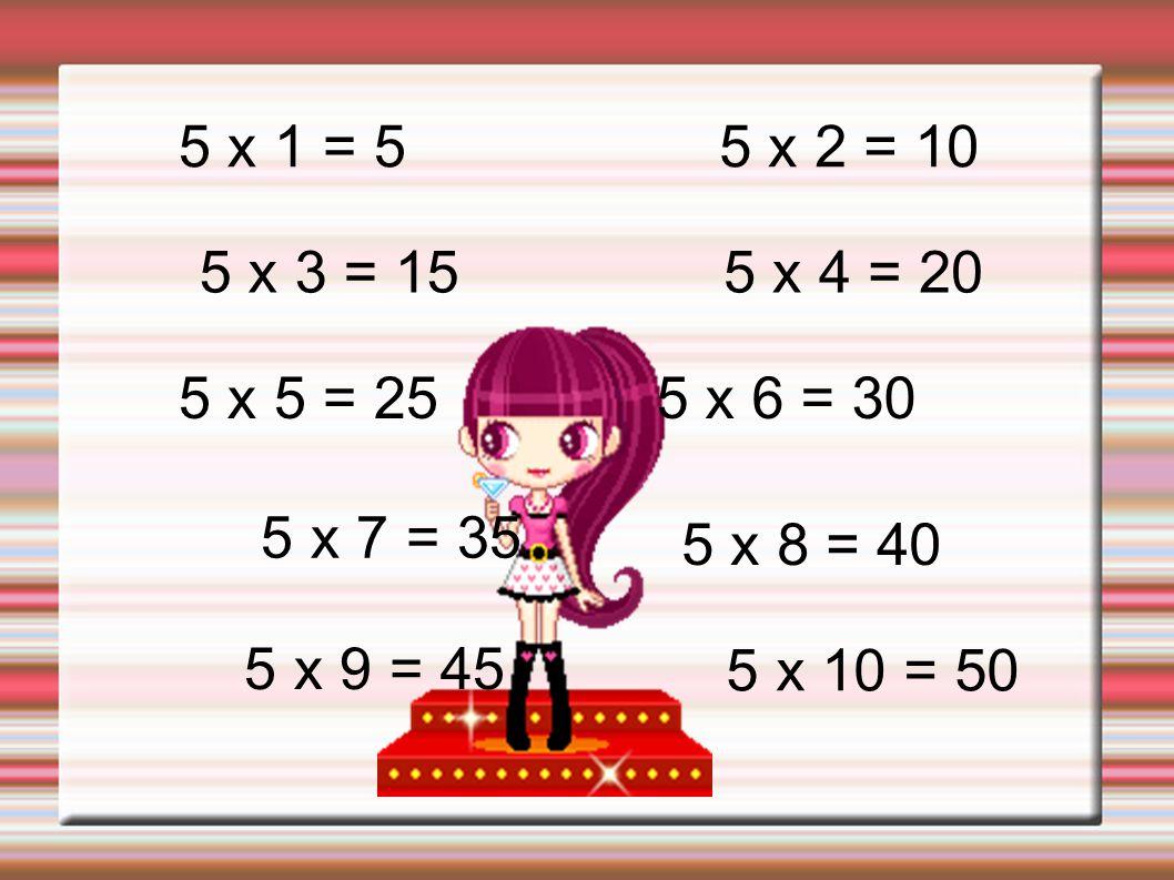 5 x 1 = 55 x 2 = 10. 5 x 3 = 15. 5 x 4 = 20. 5 x 5 = 25. 5 x 6 = 30. 5 x 7 = 35. 5 x 8 = 40. 5 x 9 = 45.