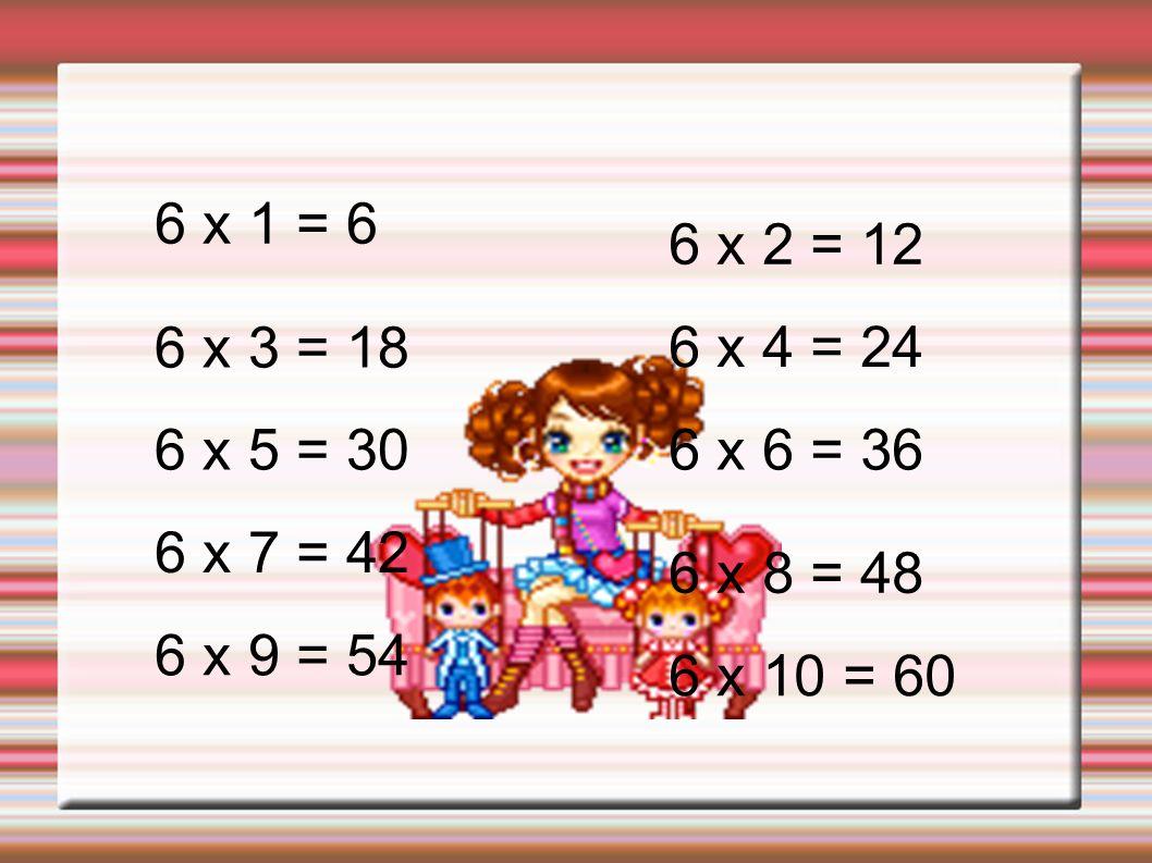 6 x 1 = 66 x 2 = 12. 6 x 3 = 18. 6 x 4 = 24. 6 x 5 = 30. 6 x 6 = 36. 6 x 7 = 42. 6 x 8 = 48. 6 x 9 = 54.