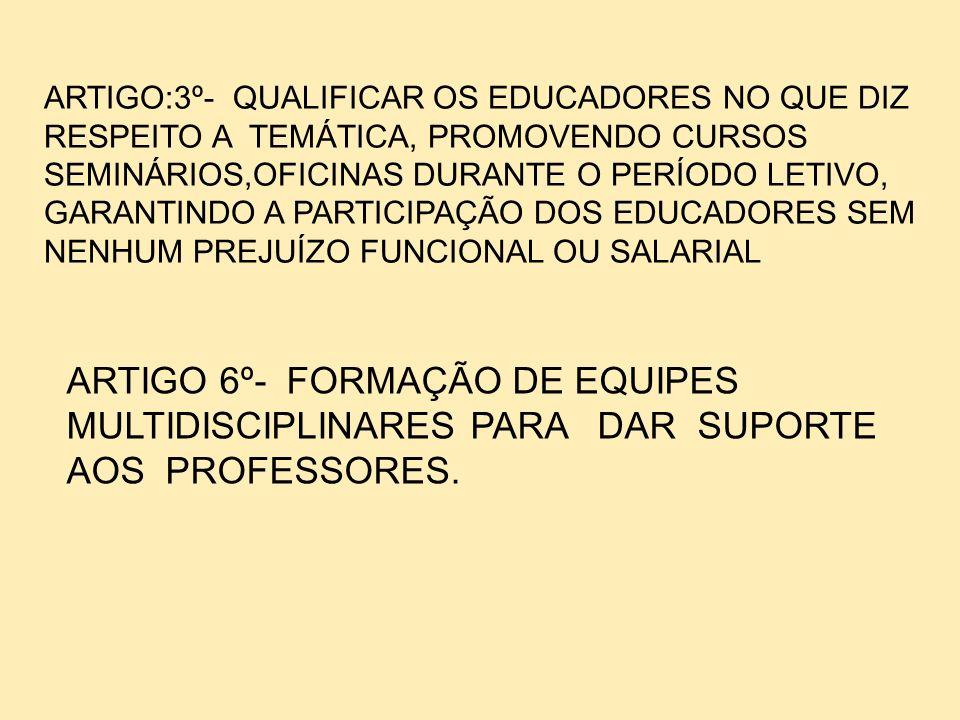 ARTIGO:3º- QUALIFICAR OS EDUCADORES NO QUE DIZ RESPEITO A TEMÁTICA, PROMOVENDO CURSOS SEMINÁRIOS,OFICINAS DURANTE O PERÍODO LETIVO, GARANTINDO A PARTICIPAÇÃO DOS EDUCADORES SEM NENHUM PREJUÍZO FUNCIONAL OU SALARIAL